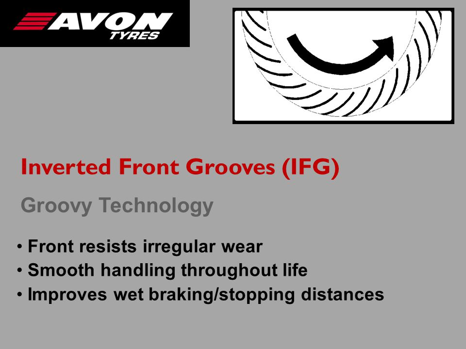 Inverted Front Grooves (IFG) Front resists irregular wear Smooth handling throughout life Improves wet braking/stopping distances Groovy Technology