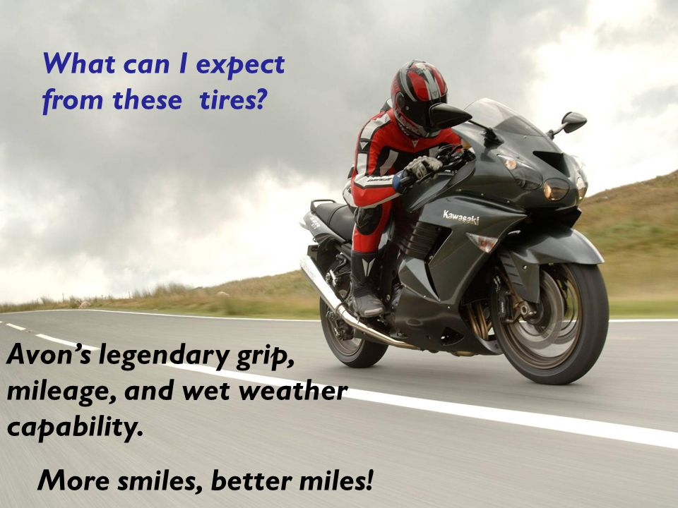 What can I expect from these tires. Avon's legendary grip, mileage, and wet weather capability.