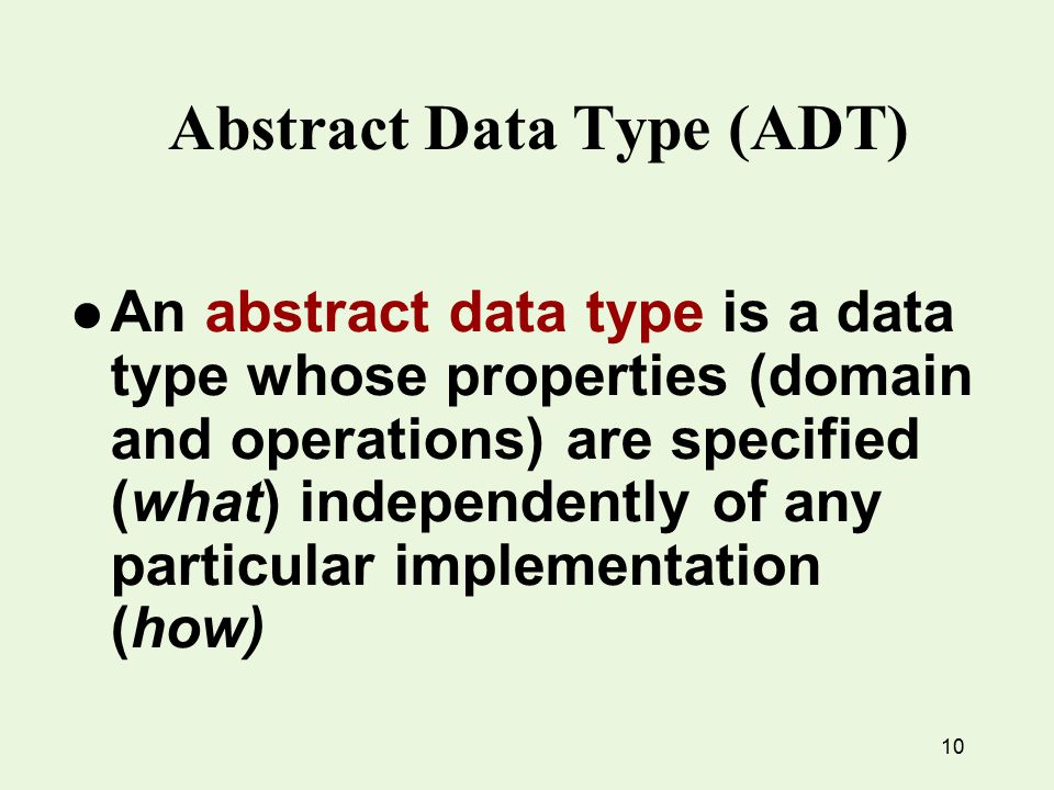 10 Abstract Data Type (ADT) l An abstract data type is a data type whose properties (domain and operations) are specified (what) independently of any particular implementation (how)