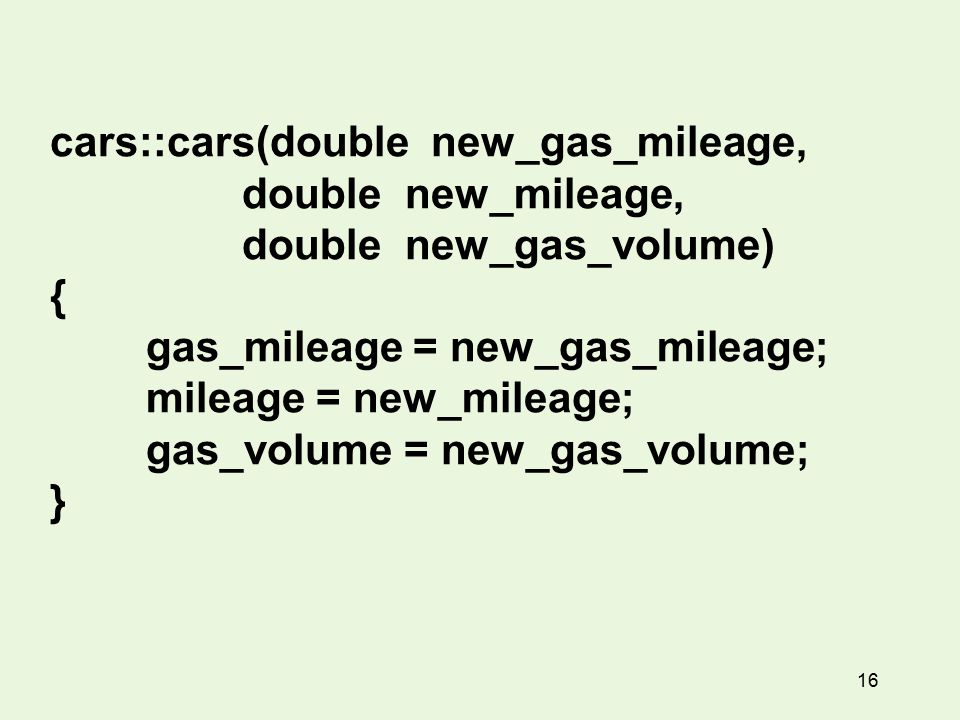 16 cars::cars(double new_gas_mileage, double new_mileage, double new_gas_volume) { gas_mileage = new_gas_mileage; mileage = new_mileage; gas_volume = new_gas_volume; }