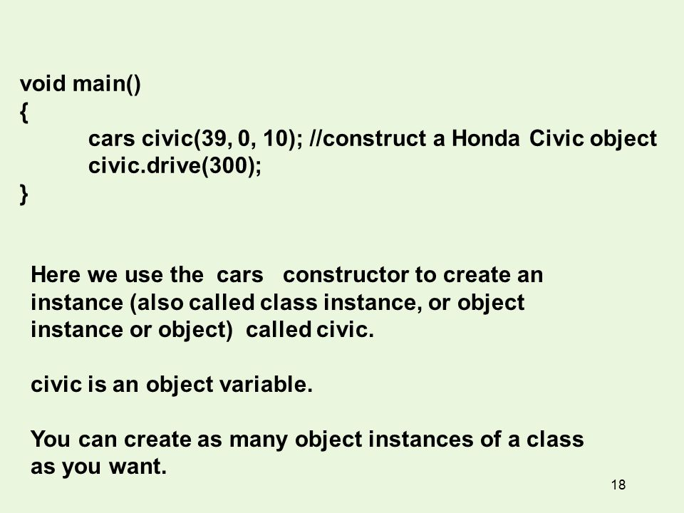 18 void main() { cars civic(39, 0, 10); //construct a Honda Civic object civic.drive(300); } Here we use the cars constructor to create an instance (also called class instance, or object instance or object) called civic.
