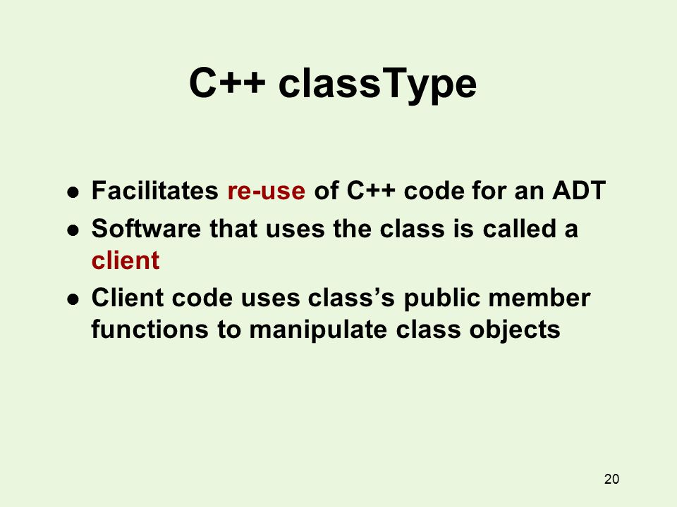 20 C++ classType l Facilitates re-use of C++ code for an ADT l Software that uses the class is called a client l Client code uses class's public member functions to manipulate class objects