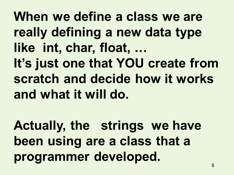 9 When we define a class we are really defining a new data type like int, char, float, … It's just one that YOU create from scratch and decide how it works and what it will do.