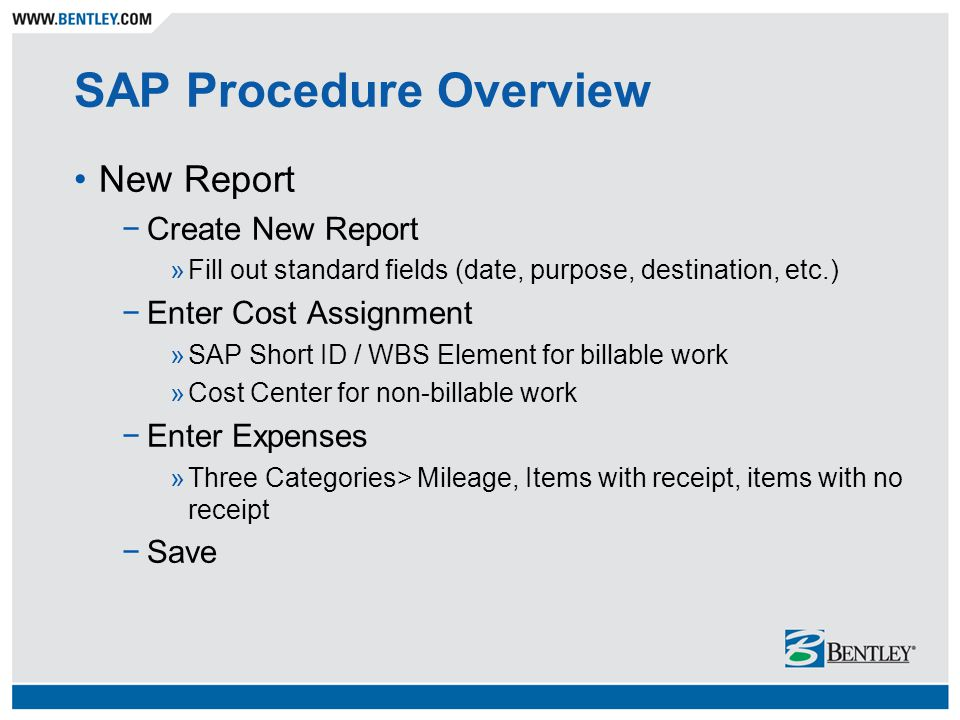 SAP Procedure Overview New Report −Create New Report »Fill out standard fields (date, purpose, destination, etc.) −Enter Cost Assignment »SAP Short ID / WBS Element for billable work »Cost Center for non-billable work −Enter Expenses »Three Categories> Mileage, Items with receipt, items with no receipt −Save