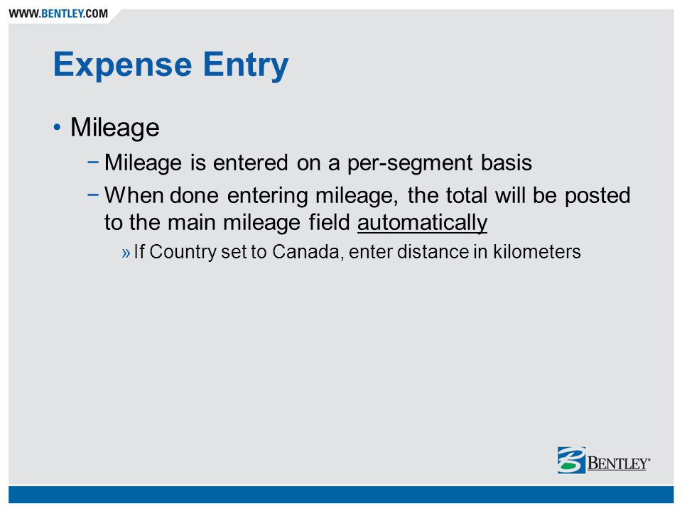 Expense Entry Mileage −Mileage is entered on a per-segment basis −When done entering mileage, the total will be posted to the main mileage field automatically »If Country set to Canada, enter distance in kilometers