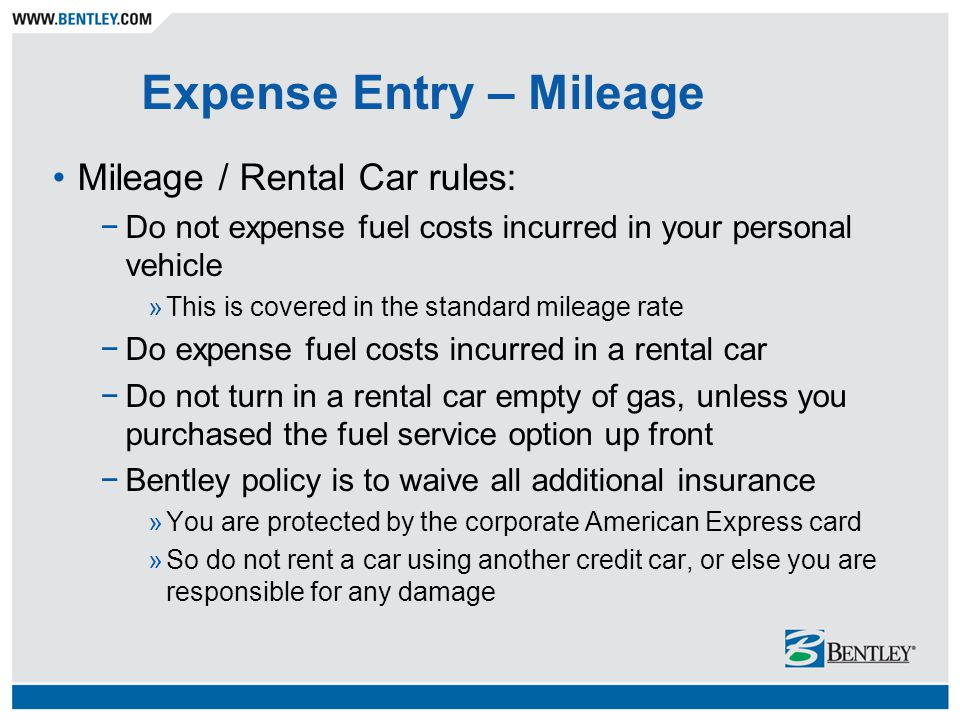 Expense Entry – Mileage Mileage / Rental Car rules: −Do not expense fuel costs incurred in your personal vehicle »This is covered in the standard mileage rate −Do expense fuel costs incurred in a rental car −Do not turn in a rental car empty of gas, unless you purchased the fuel service option up front −Bentley policy is to waive all additional insurance »You are protected by the corporate American Express card »So do not rent a car using another credit car, or else you are responsible for any damage