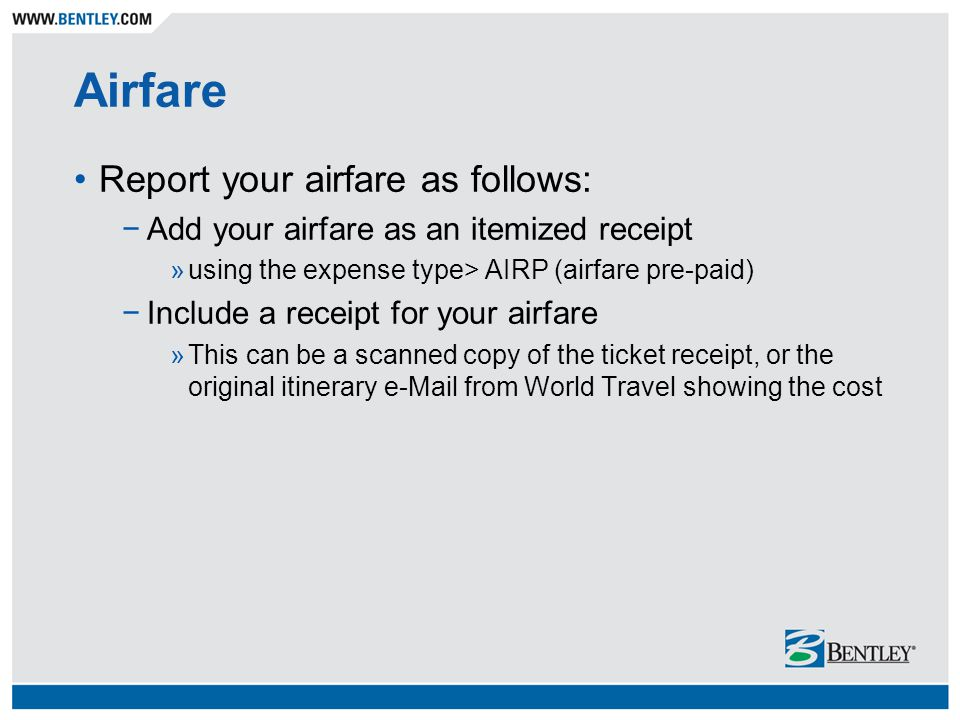 Airfare Report your airfare as follows: −Add your airfare as an itemized receipt »using the expense type> AIRP (airfare pre-paid) −Include a receipt for your airfare »This can be a scanned copy of the ticket receipt, or the original itinerary e-Mail from World Travel showing the cost