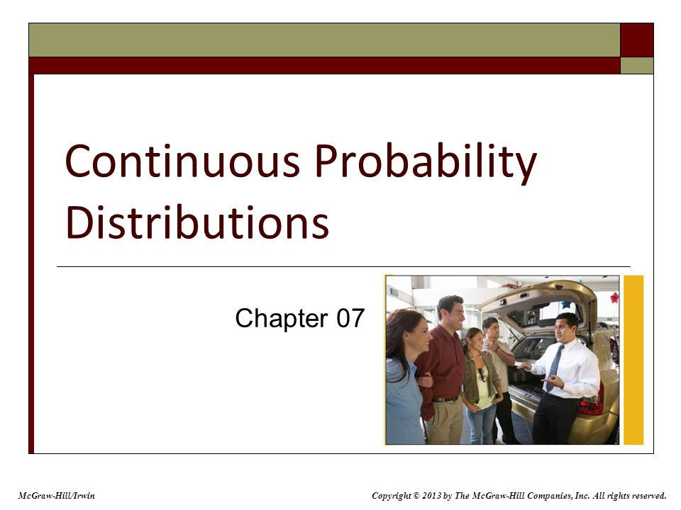 Continuous Probability Distributions Chapter 07 Copyright © 2013 by The McGraw-Hill Companies, Inc.