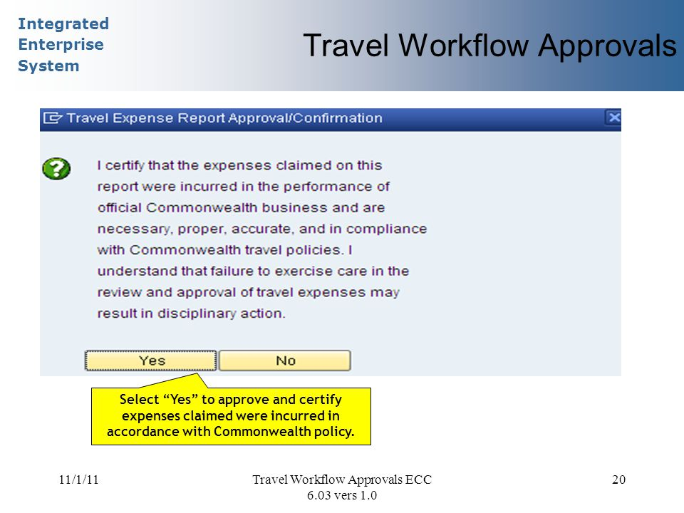 Integrated Enterprise System 11/1/11Travel Workflow Approvals ECC 6.03 vers 1.0 20 Travel Workflow Approvals Select Yes to approve and certify expenses claimed were incurred in accordance with Commonwealth policy.