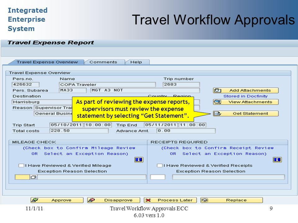 Integrated Enterprise System 11/1/11Travel Workflow Approvals ECC 6.03 vers 1.0 9 Travel Workflow Approvals As part of reviewing the expense reports, supervisors must review the expense statement by selecting Get Statement .