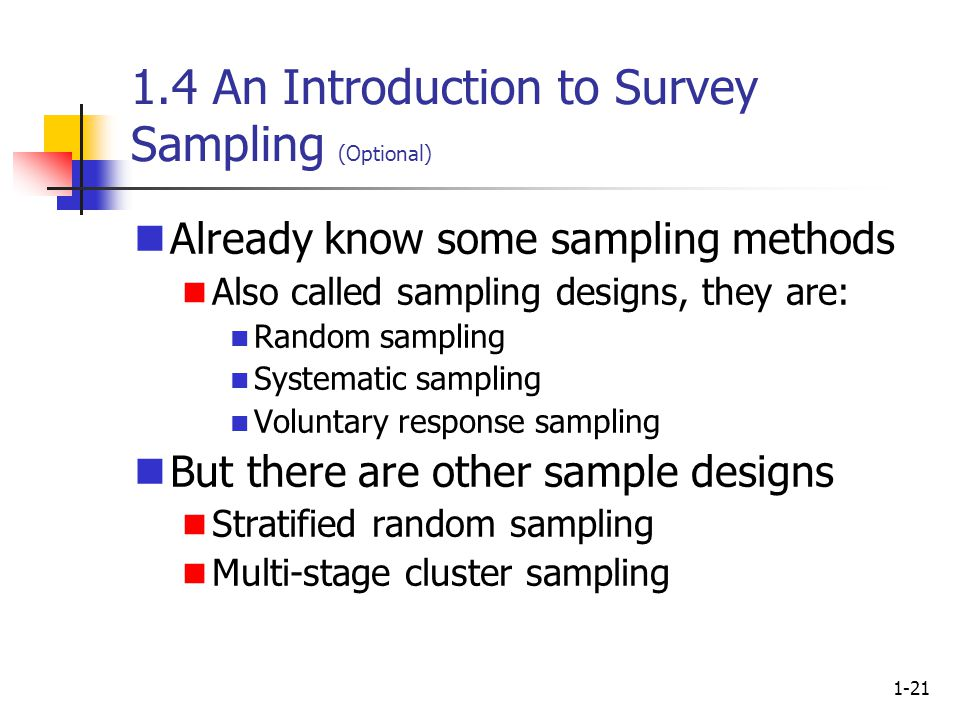 1-21 1.4 An Introduction to Survey Sampling (Optional) Already know some sampling methods Also called sampling designs, they are: Random sampling Systematic sampling Voluntary response sampling But there are other sample designs Stratified random sampling Multi-stage cluster sampling