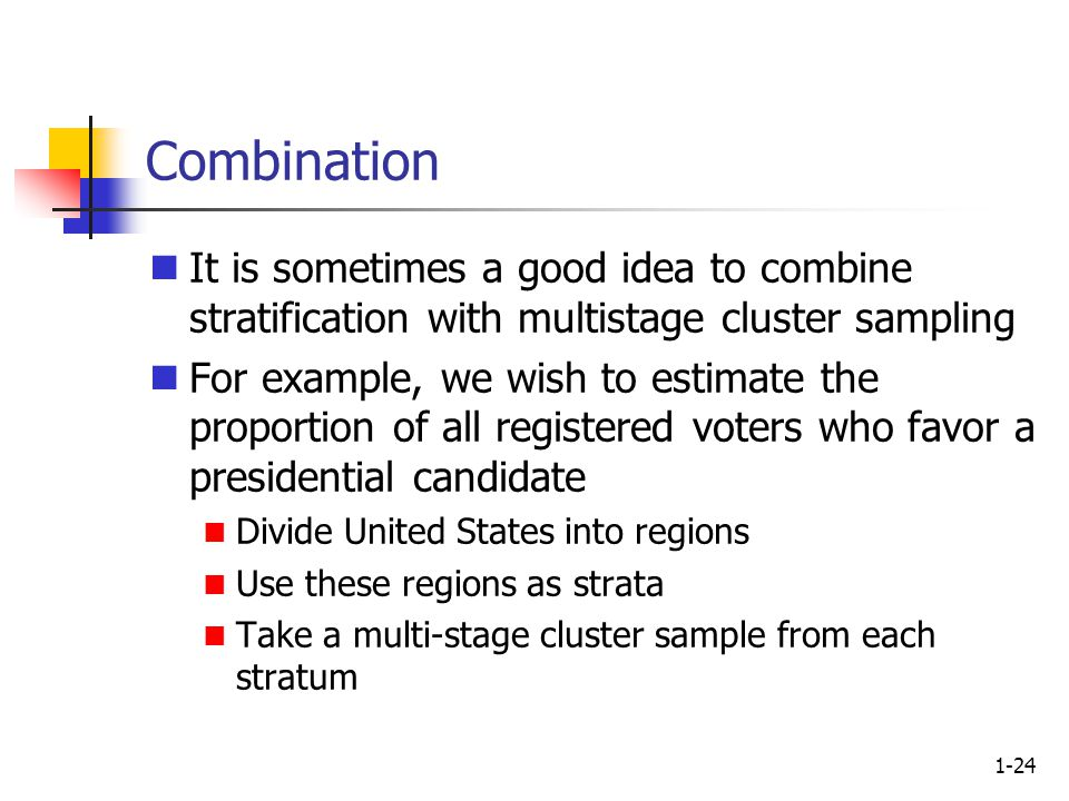 1-24 Combination It is sometimes a good idea to combine stratification with multistage cluster sampling For example, we wish to estimate the proportion of all registered voters who favor a presidential candidate Divide United States into regions Use these regions as strata Take a multi-stage cluster sample from each stratum