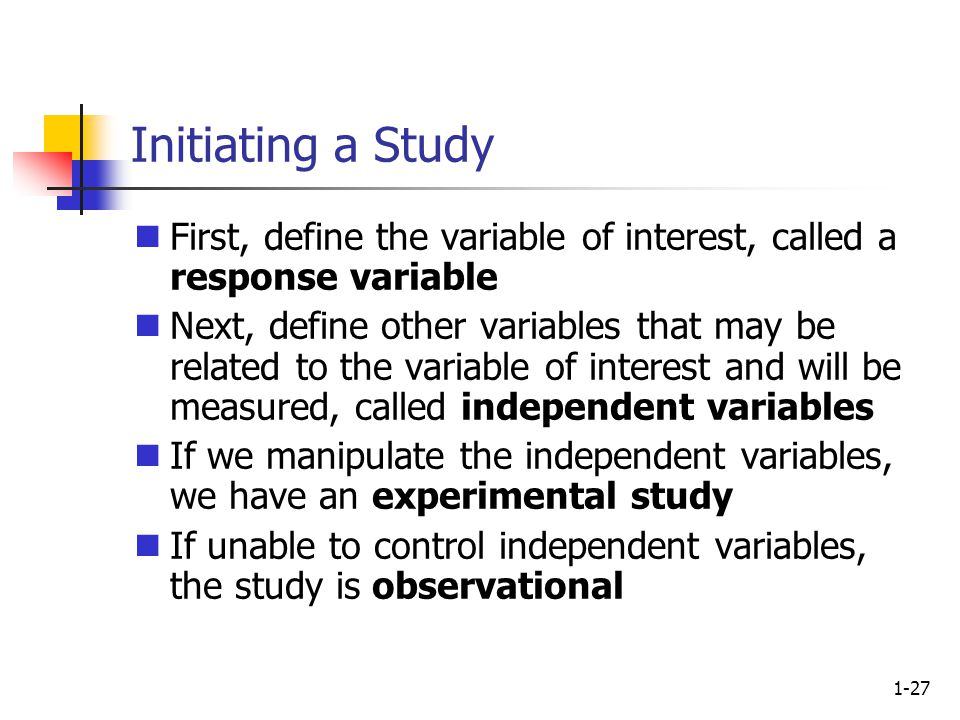 1-27 Initiating a Study First, define the variable of interest, called a response variable Next, define other variables that may be related to the variable of interest and will be measured, called independent variables If we manipulate the independent variables, we have an experimental study If unable to control independent variables, the study is observational