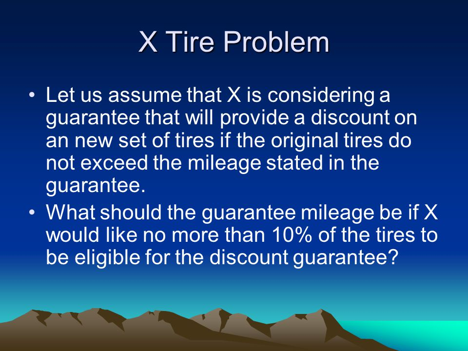 X Tire Problem Let us assume that X is considering a guarantee that will provide a discount on an new set of tires if the original tires do not exceed the mileage stated in the guarantee.