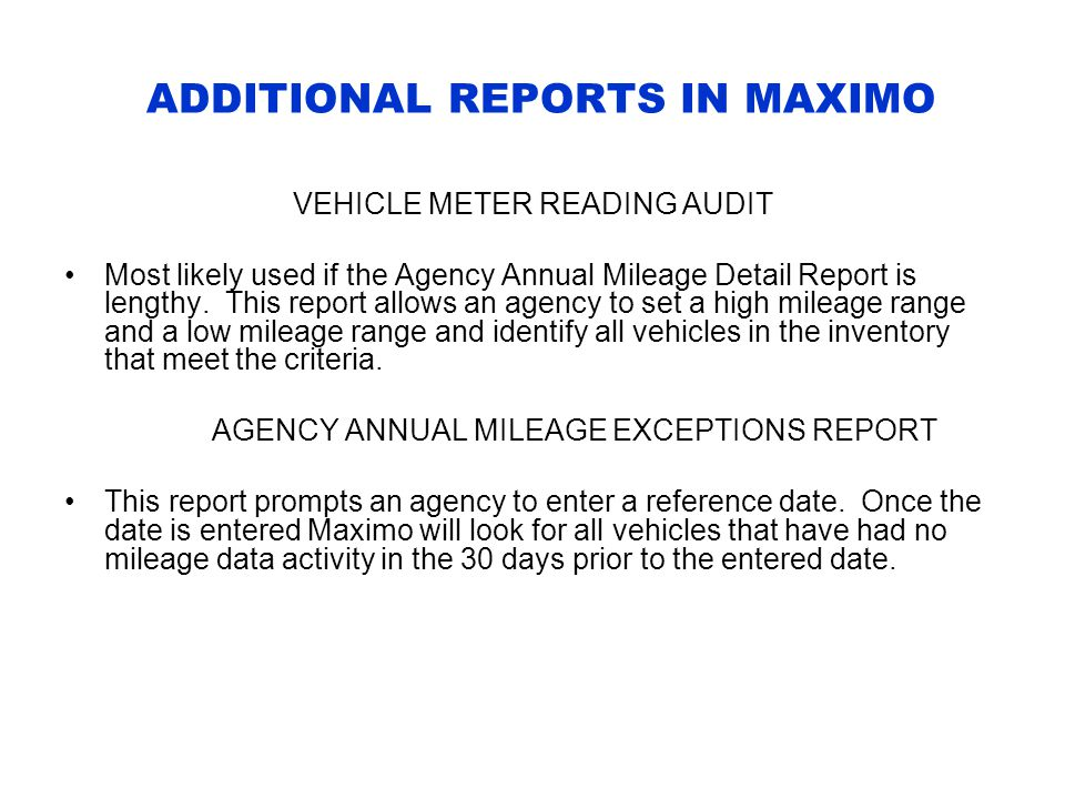 ADDITIONAL REPORTS IN MAXIMO VEHICLE METER READING AUDIT Most likely used if the Agency Annual Mileage Detail Report is lengthy.