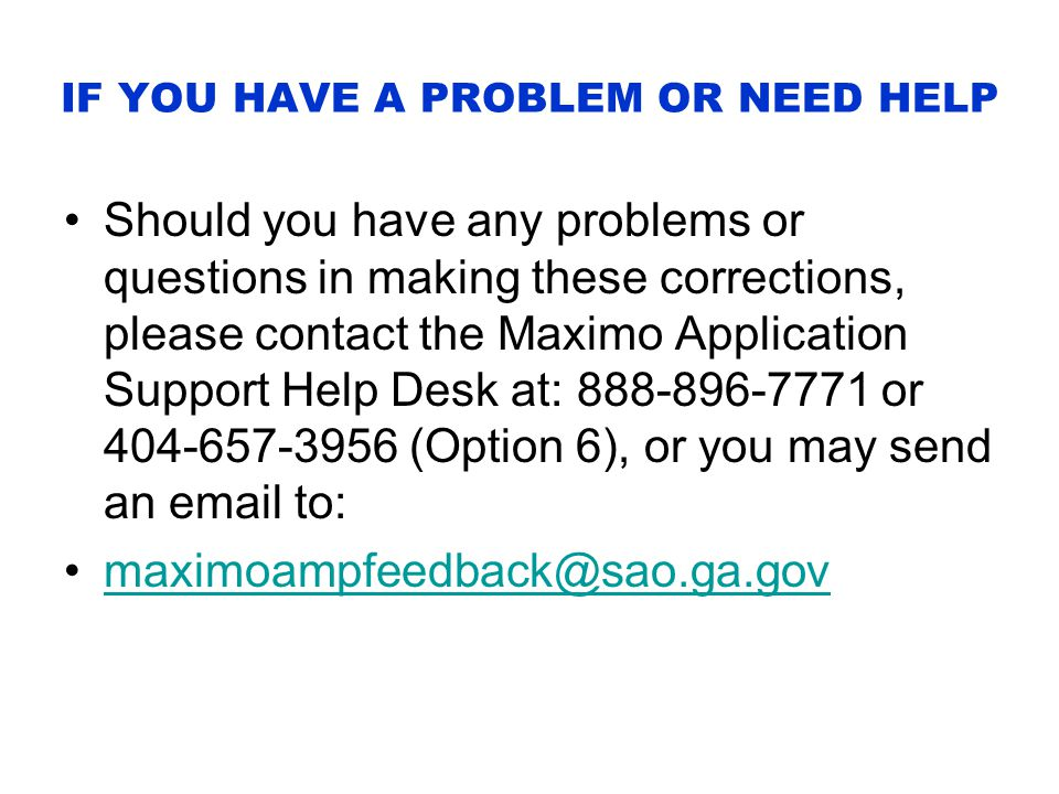 IF YOU HAVE A PROBLEM OR NEED HELP Should you have any problems or questions in making these corrections, please contact the Maximo Application Support Help Desk at: 888-896-7771 or 404-657-3956 (Option 6), or you may send an email to: maximoampfeedback@sao.ga.gov