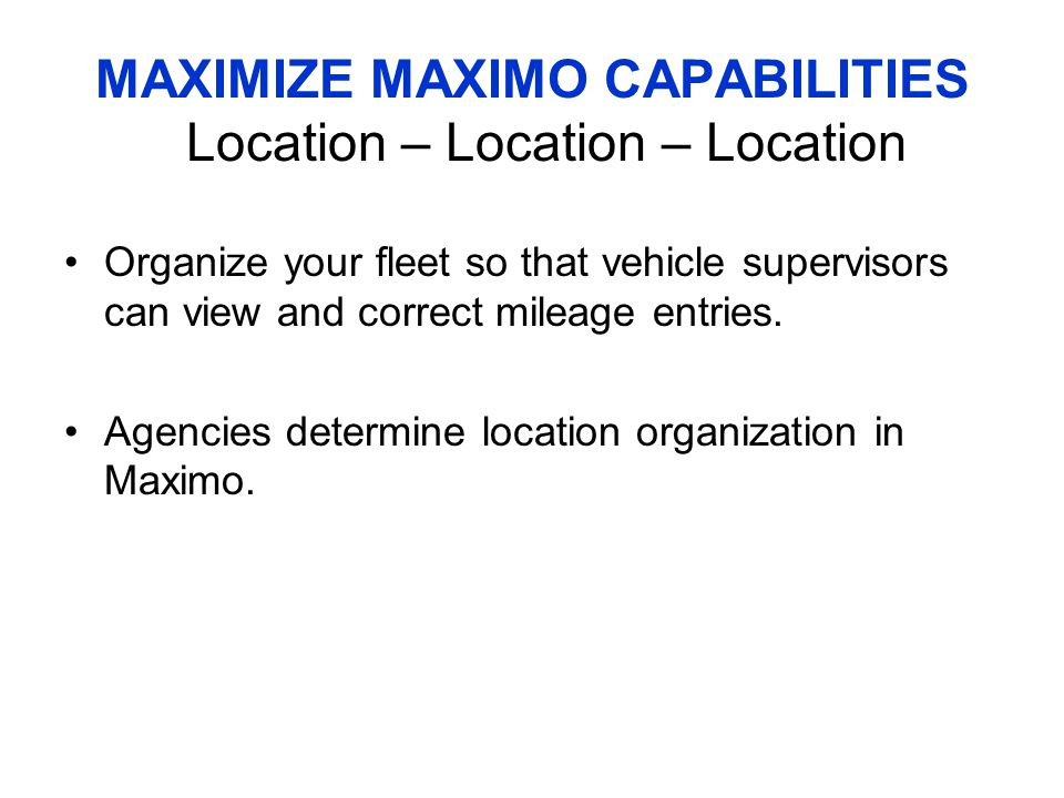 MAXIMIZE MAXIMO CAPABILITIES Location – Location – Location Organize your fleet so that vehicle supervisors can view and correct mileage entries.