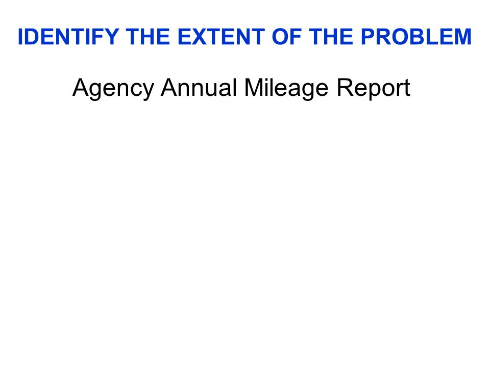 IDENTIFY THE EXTENT OF THE PROBLEM Agency Annual Mileage Report