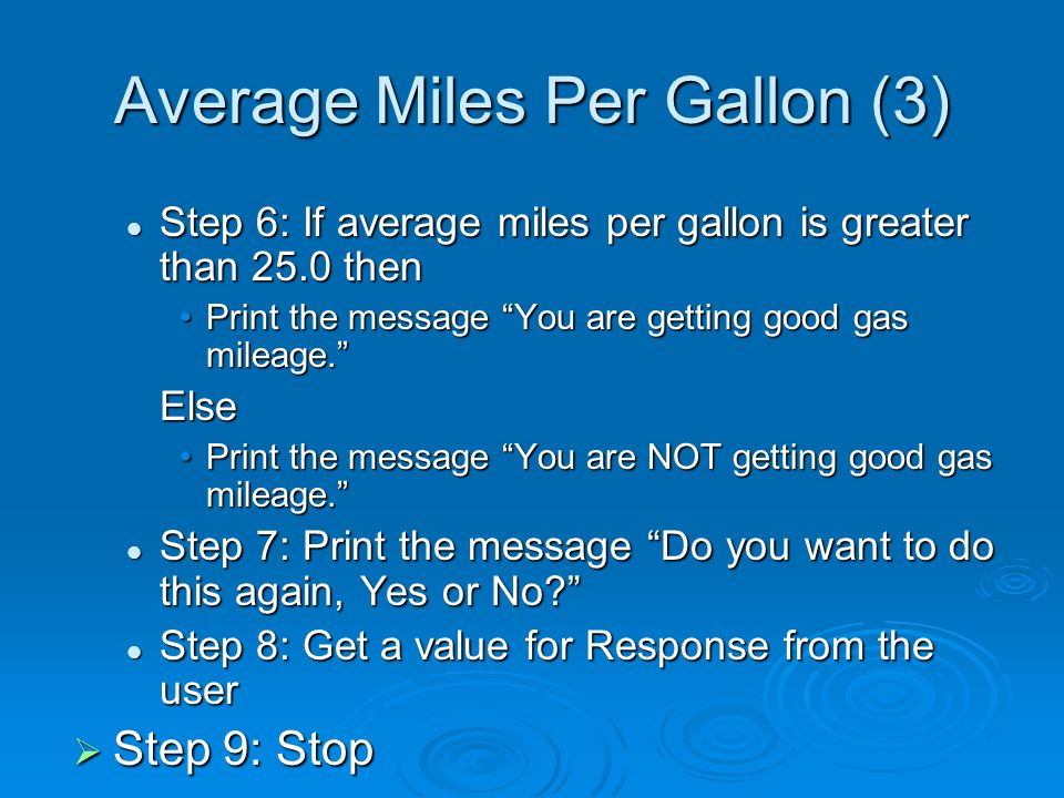 Average Miles Per Gallon (3) Step 6: If average miles per gallon is greater than 25.0 then Step 6: If average miles per gallon is greater than 25.0 then Print the message You are getting good gas mileage. Print the message You are getting good gas mileage. Else Print the message You are NOT getting good gas mileage. Print the message You are NOT getting good gas mileage. Step 7: Print the message Do you want to do this again, Yes or No Step 7: Print the message Do you want to do this again, Yes or No Step 8: Get a value for Response from the user Step 8: Get a value for Response from the user  Step 9: Stop