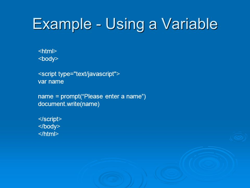 Example - Using a Variable var name name = prompt( Please enter a name ) document.write(name)
