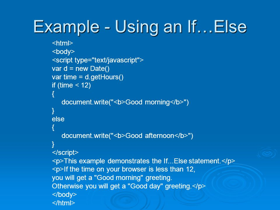 Example - Using an If…Else var d = new Date() var time = d.getHours() if (time < 12) { document.write( Good morning ) } else { document.write( Good afternoon ) } This example demonstrates the If...Else statement.