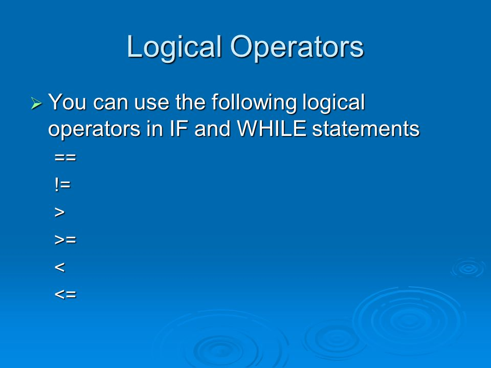 Logical Operators  You can use the following logical operators in IF and WHILE statements ==!=>>=<<=