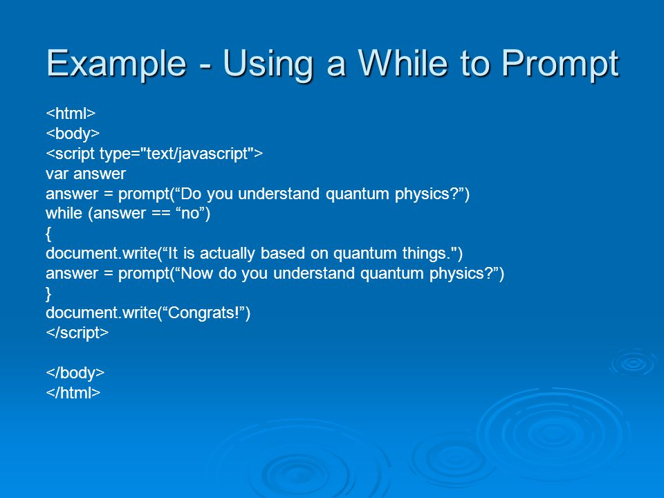 Example - Using a While to Prompt var answer answer = prompt( Do you understand quantum physics ) while (answer == no ) { document.write( It is actually based on quantum things. ) answer = prompt( Now do you understand quantum physics ) } document.write( Congrats! )