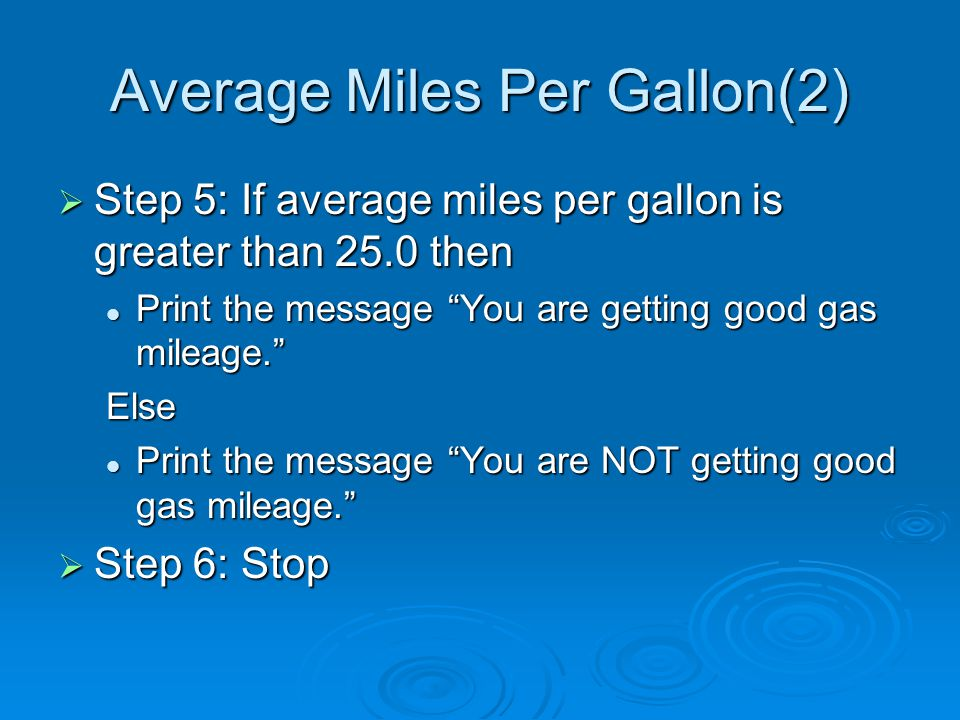 Average Miles Per Gallon(2)  Step 5: If average miles per gallon is greater than 25.0 then Print the message You are getting good gas mileage. Print the message You are getting good gas mileage. Else Print the message You are NOT getting good gas mileage. Print the message You are NOT getting good gas mileage.  Step 6: Stop