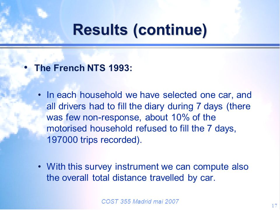 COST 355 Madrid mai 2007 17 Results (continue) The French NTS 1993: In each household we have selected one car, and all drivers had to fill the diary
