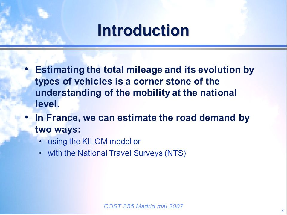 COST 355 Madrid mai 2007 3 Introduction Estimating the total mileage and its evolution by types of vehicles is a corner stone of the understanding of