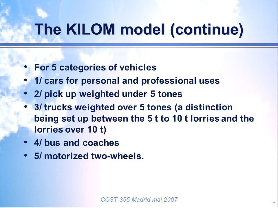 COST 355 Madrid mai 2007 7 The KILOM model (continue) For 5 categories of vehicles 1/ cars for personal and professional uses 2/ pick up weighted unde