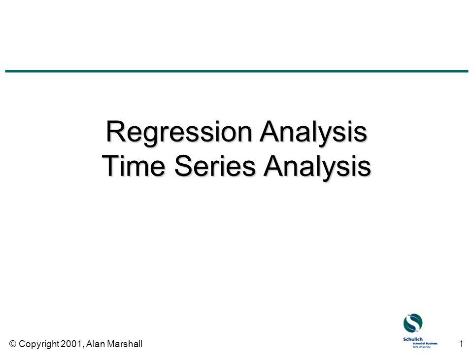© Copyright 2001, Alan Marshall1 Regression Analysis Time Series Analysis