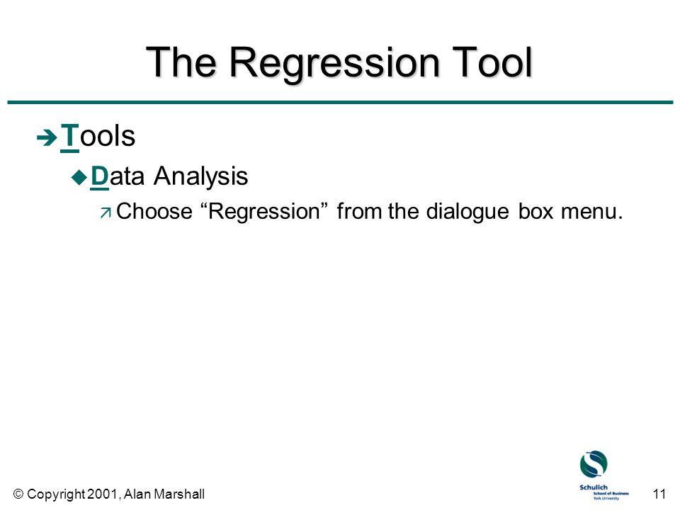 © Copyright 2001, Alan Marshall11 The Regression Tool è Tools u Data Analysis ä Choose Regression from the dialogue box menu.