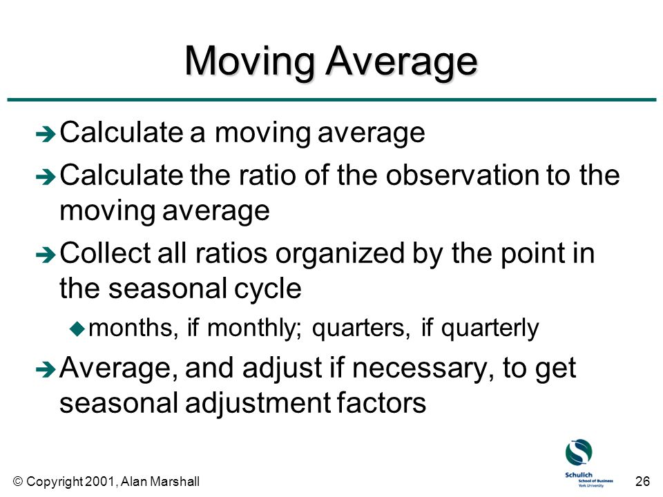 © Copyright 2001, Alan Marshall26 Moving Average è Calculate a moving average è Calculate the ratio of the observation to the moving average è Collect all ratios organized by the point in the seasonal cycle u months, if monthly; quarters, if quarterly è Average, and adjust if necessary, to get seasonal adjustment factors