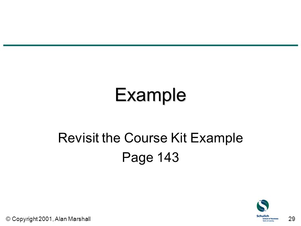 © Copyright 2001, Alan Marshall29 Example Revisit the Course Kit Example Page 143