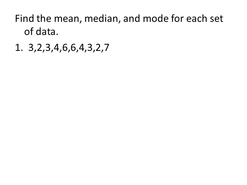 Find the mean, median, and mode for each set of data. 1. 3,2,3,4,6,6,4,3,2,7