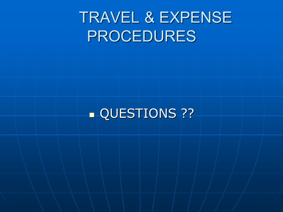 TRAVEL & EXPENSE PROCEDURES QUESTIONS ?? QUESTIONS ??
