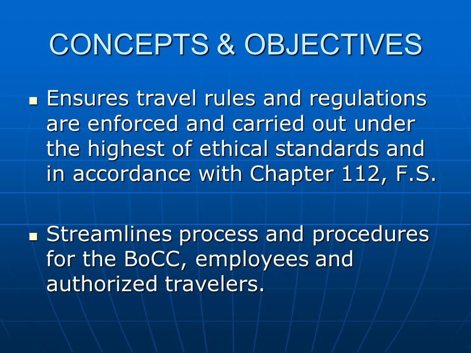 CONCEPTS & OBJECTIVES Ensures travel rules and regulations are enforced and carried out under the highest of ethical standards and in accordance with