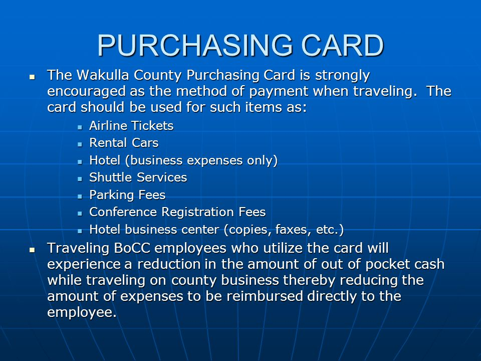 PURCHASING CARD The Wakulla County Purchasing Card is strongly encouraged as the method of payment when traveling. The card should be used for such it