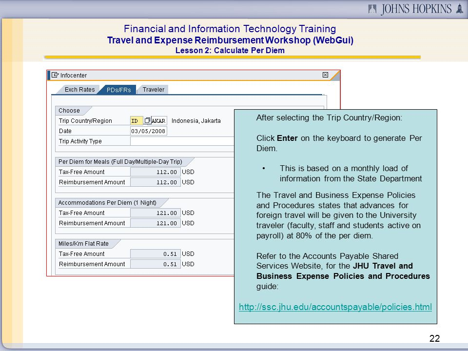 Financial and Information Technology Training Travel and Expense Reimbursement Workshop (WebGui) 22 Lesson 2: Calculate Per Diem After selecting the Trip Country/Region: Click Enter on the keyboard to generate Per Diem.