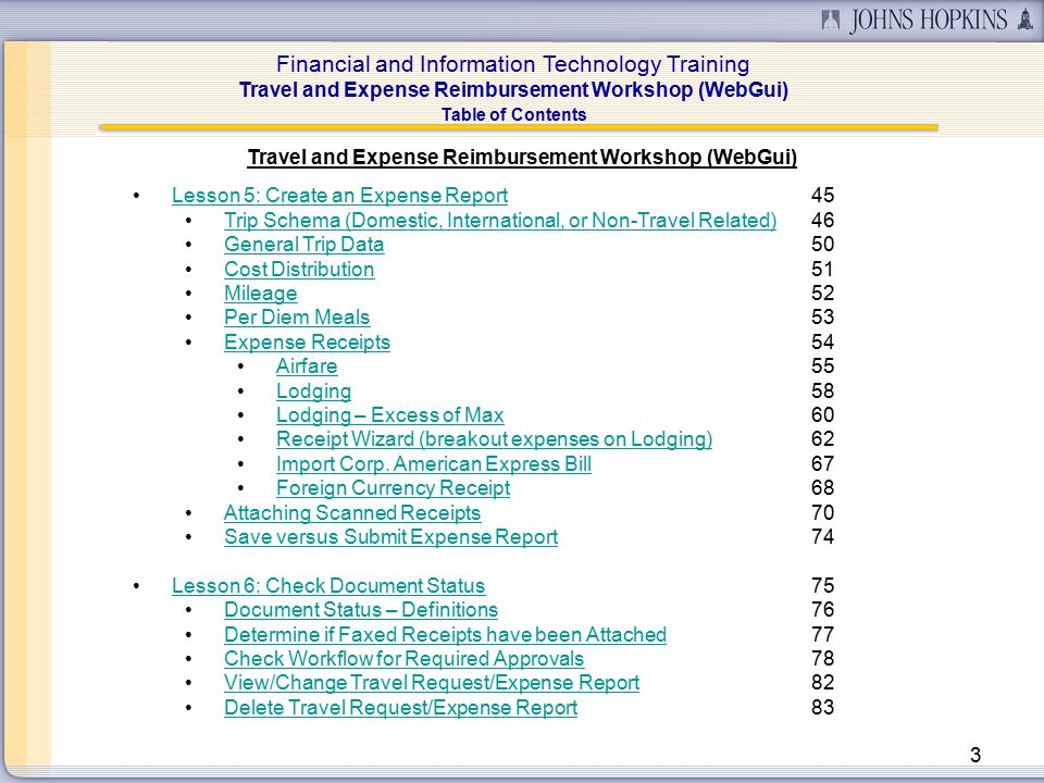Financial and Information Technology Training Travel and Expense Reimbursement Workshop (WebGui) 3 Table of Contents Travel and Expense Reimbursement Workshop (WebGui) Lesson 5: Create an Expense Report45Lesson 5: Create an Expense Report Trip Schema (Domestic, International, or Non-Travel Related)46Trip Schema (Domestic, International, or Non-Travel Related) General Trip Data50General Trip Data Cost Distribution51Cost Distribution Mileage52Mileage Per Diem Meals53Per Diem Meals Expense Receipts54Expense Receipts Airfare55Airfare Lodging58Lodging Lodging – Excess of Max60Lodging – Excess of Max Receipt Wizard (breakout expenses on Lodging)62Receipt Wizard (breakout expenses on Lodging) Import Corp.