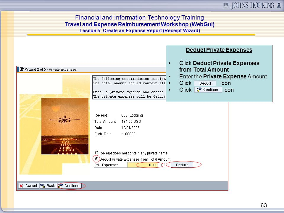 Financial and Information Technology Training Travel and Expense Reimbursement Workshop (WebGui) 63 Deduct Private Expenses Click Deduct Private Expenses from Total Amount Enter the Private Expense Amount Click icon Lesson 5: Create an Expense Report (Receipt Wizard)