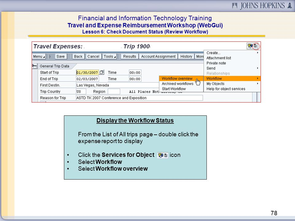 Financial and Information Technology Training Travel and Expense Reimbursement Workshop (WebGui) 78 Lesson 6: Check Document Status (Review Workflow) Display the Workflow Status From the List of All trips page – double click the expense report to display Click the Services for Object icon Select Workflow Select Workflow overview