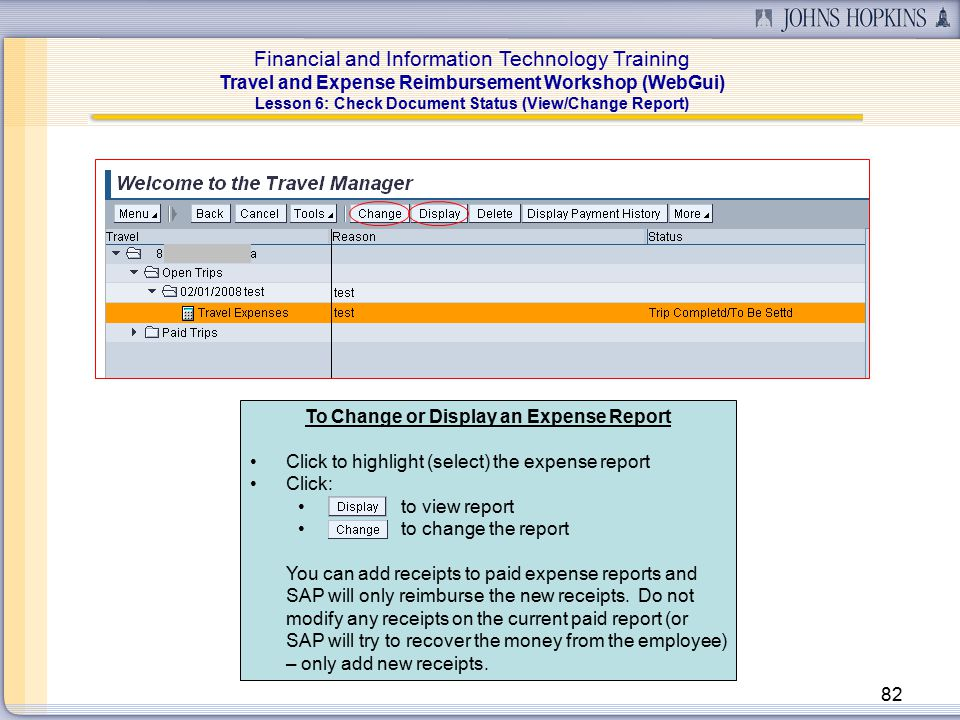 Financial and Information Technology Training Travel and Expense Reimbursement Workshop (WebGui) 82 To Change or Display an Expense Report Click to highlight (select) the expense report Click: to view report to change the report You can add receipts to paid expense reports and SAP will only reimburse the new receipts.