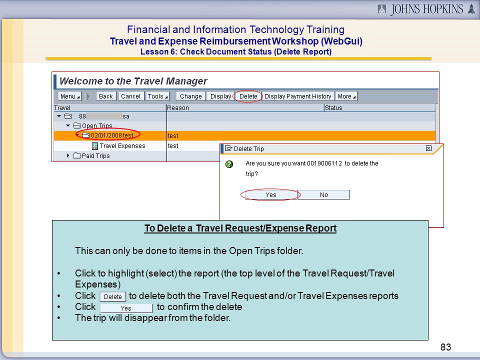 Financial and Information Technology Training Travel and Expense Reimbursement Workshop (WebGui) 83 Lesson 6: Check Document Status (Delete Report) To Delete a Travel Request/Expense Report This can only be done to items in the Open Trips folder.