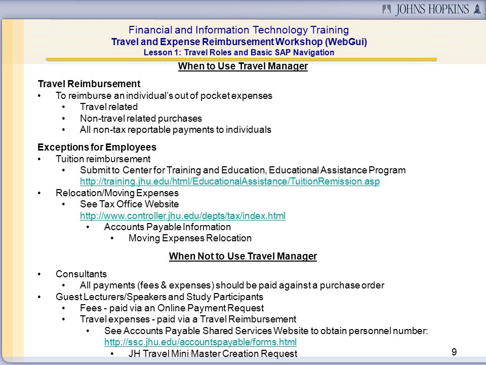 Financial and Information Technology Training Travel and Expense Reimbursement Workshop (WebGui) 9 When to Use Travel Manager Travel Reimbursement To reimburse an individual's out of pocket expenses Travel related Non-travel related purchases All non-tax reportable payments to individuals Exceptions for Employees Tuition reimbursement Submit to Center for Training and Education, Educational Assistance Program http://training.jhu.edu/html/EducationalAssistance/TuitionRemission.asp http://training.jhu.edu/html/EducationalAssistance/TuitionRemission.asp Relocation/Moving Expenses See Tax Office Website http://www.controller.jhu.edu/depts/tax/index.html Accounts Payable Information Moving Expenses Relocation When Not to Use Travel Manager Consultants All payments (fees & expenses) should be paid against a purchase order Guest Lecturers/Speakers and Study Participants Fees - paid via an Online Payment Request Travel expenses - paid via a Travel Reimbursement See Accounts Payable Shared Services Website to obtain personnel number: http://ssc.jhu.edu/accountspayable/forms.html JH Travel Mini Master Creation Request Lesson 1: Travel Roles and Basic SAP Navigation