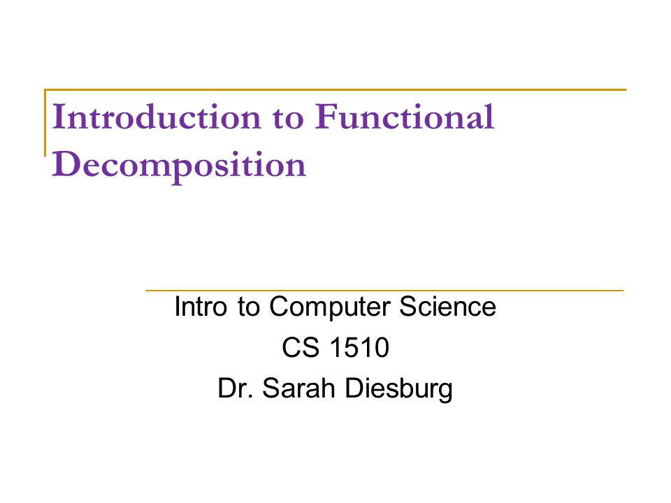 Introduction to Functional Decomposition Intro to Computer Science CS 1510 Dr. Sarah Diesburg