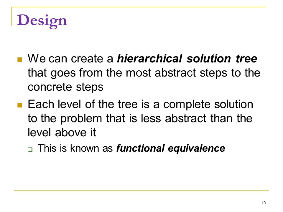 Design We can create a hierarchical solution tree that goes from the most abstract steps to the concrete steps Each level of the tree is a complete so