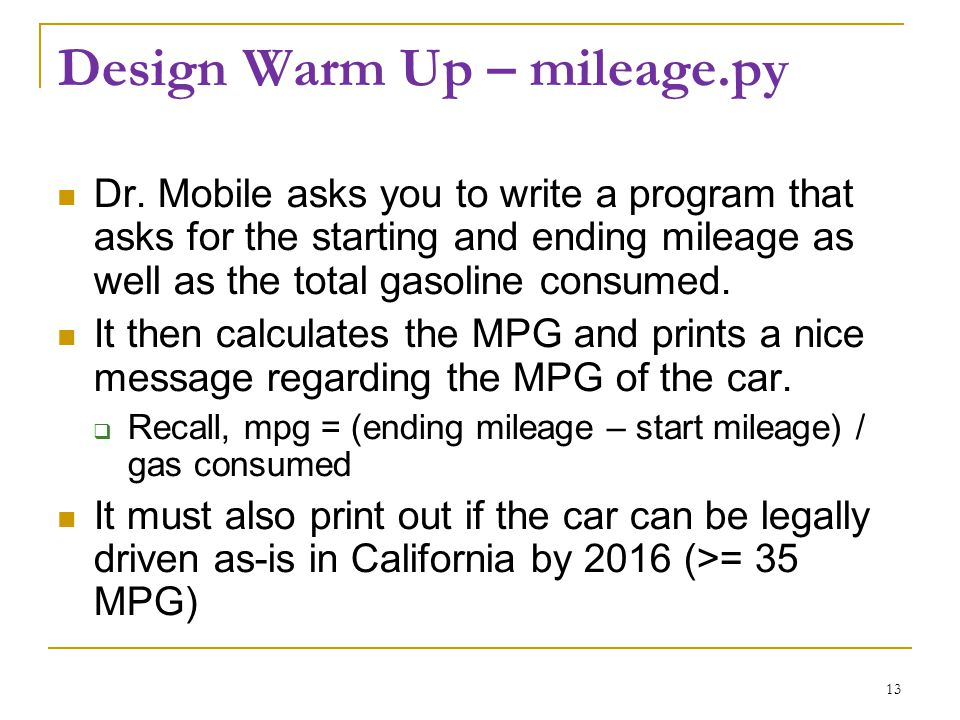 Design Warm Up – mileage.py Dr. Mobile asks you to write a program that asks for the starting and ending mileage as well as the total gasoline consume