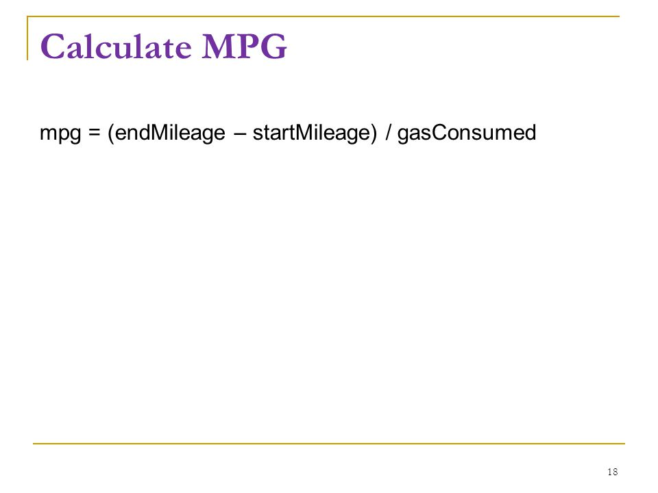 Calculate MPG mpg = (endMileage – startMileage) / gasConsumed 18